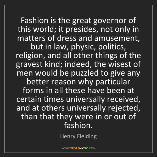 Henry Fielding: Fashion is the great governor of this world; it presides,...
