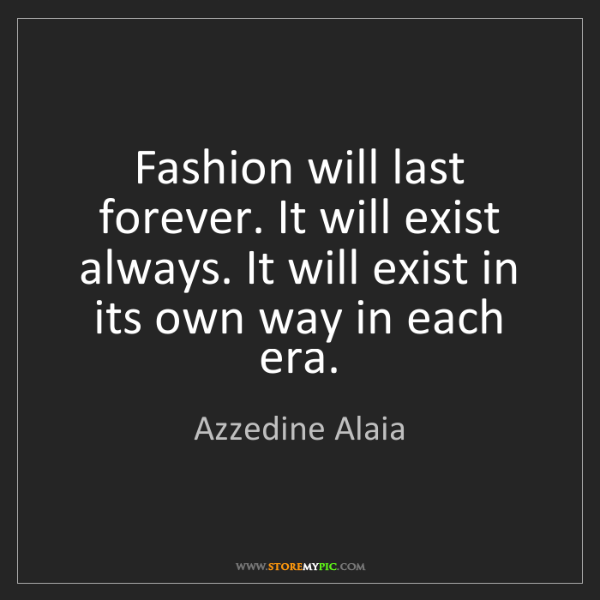 Azzedine Alaia: Fashion will last forever. It will exist always. It will...