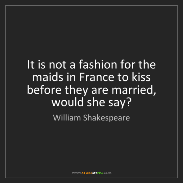 William Shakespeare: It is not a fashion for the maids in France to kiss before...