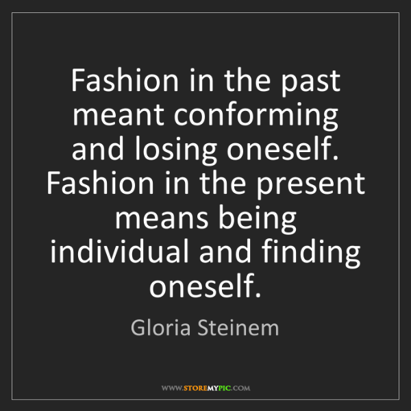 Gloria Steinem: Fashion in the past meant conforming and losing oneself....