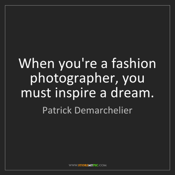 Patrick Demarchelier: When you're a fashion photographer, you must inspire...