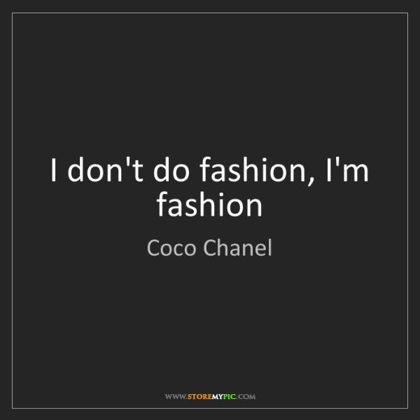Coco Chanel: I don't do fashion, I'm fashion