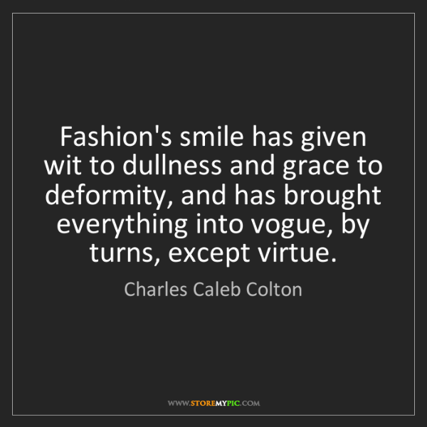 Charles Caleb Colton: Fashion's smile has given wit to dullness and grace to...