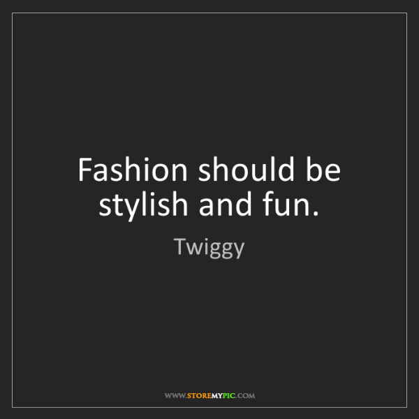 Twiggy: Fashion should be stylish and fun.
