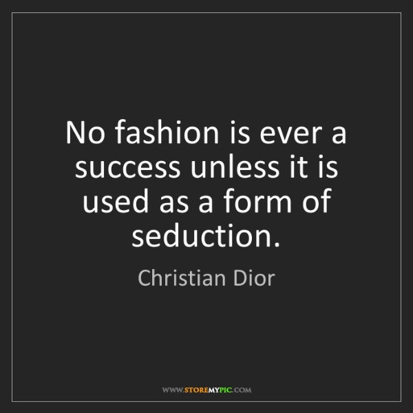 Christian Dior: No fashion is ever a success unless it is used as a form...