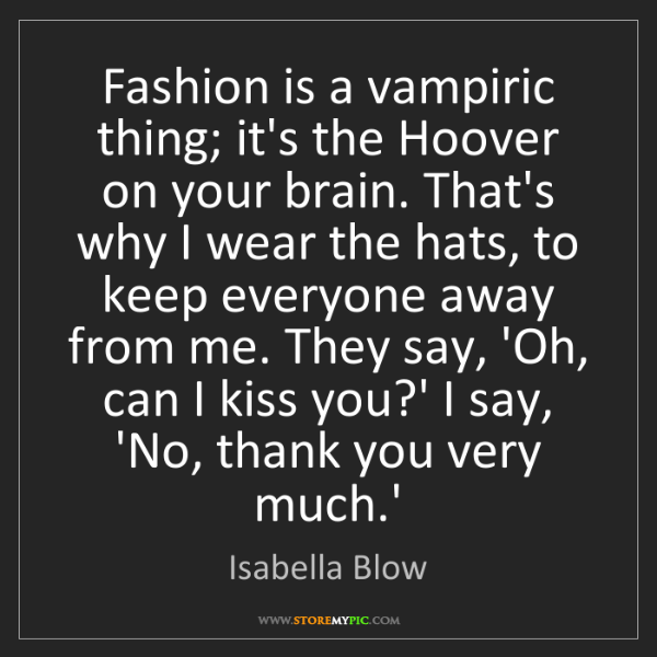 Isabella Blow: Fashion is a vampiric thing; it's the Hoover on your...
