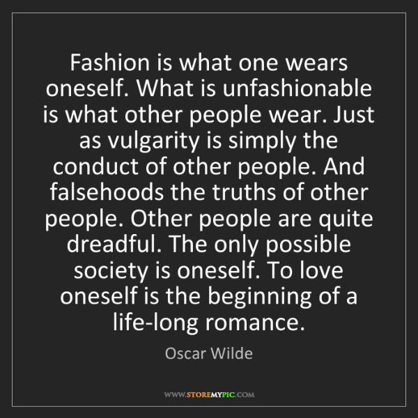Oscar Wilde: Fashion is what one wears oneself. What is unfashionable...
