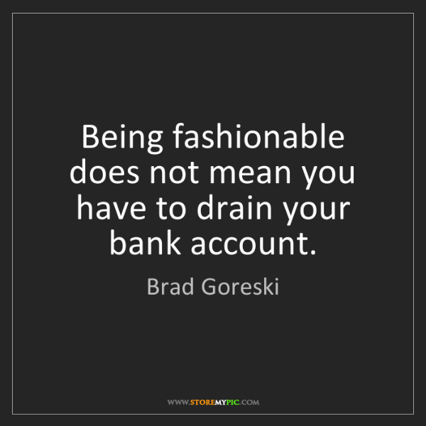 Brad Goreski: Being fashionable does not mean you have to drain your...