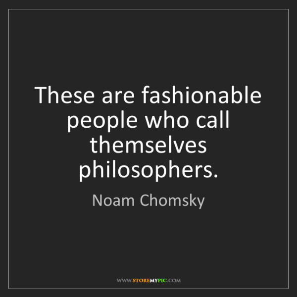 Noam Chomsky: These are fashionable people who call themselves philosophers.