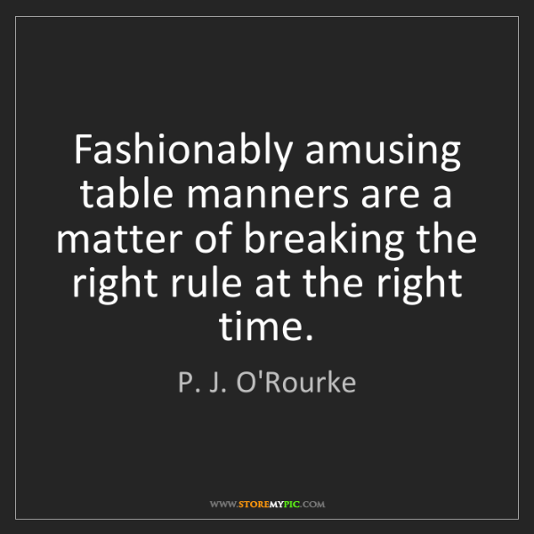 P. J. O'Rourke: Fashionably amusing table manners are a matter of breaking...