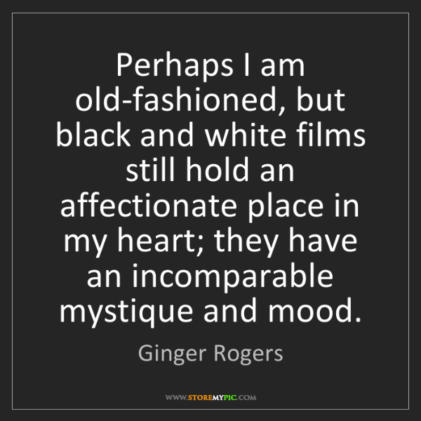 Ginger Rogers: Perhaps I am old-fashioned, but black and white films...