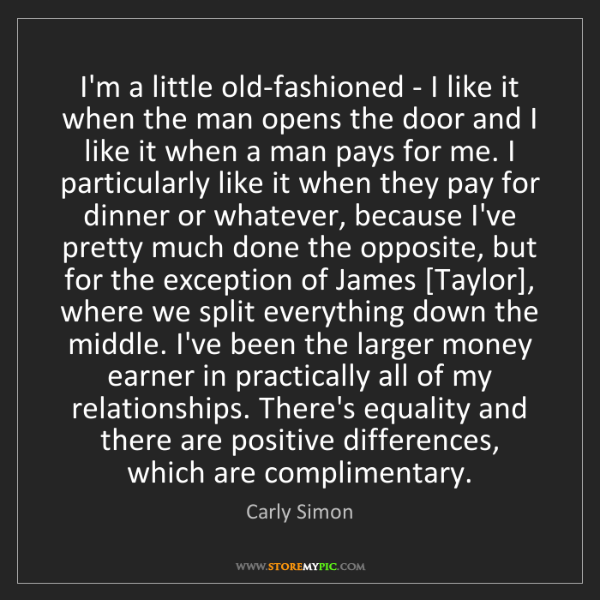 Carly Simon: I'm a little old-fashioned - I like it when the man opens...