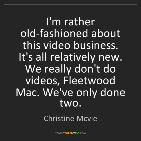 Christine Mcvie: I'm rather old-fashioned about this video business. It's...