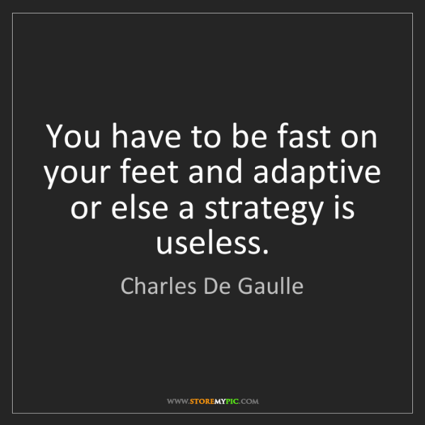 Charles De Gaulle: You have to be fast on your feet and adaptive or else...