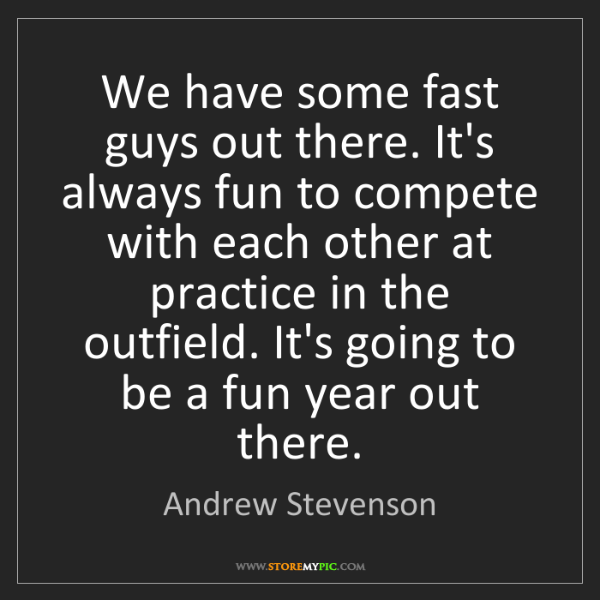 Andrew Stevenson: We have some fast guys out there. It's always fun to...