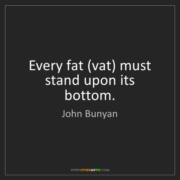 John Bunyan: Every fat (vat) must stand upon its bottom.