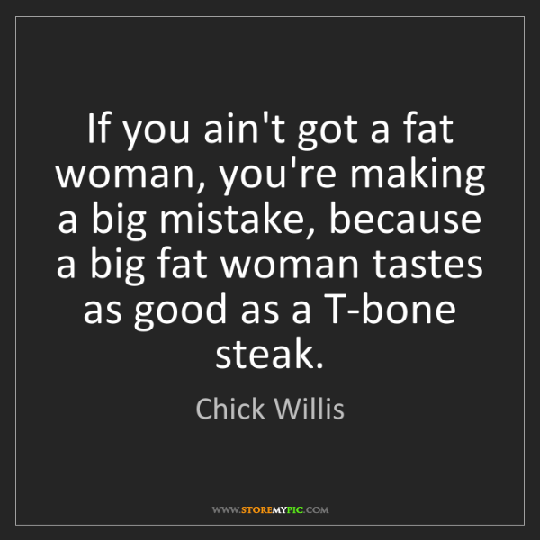 Chick Willis: If you ain't got a fat woman, you're making a big mistake,...