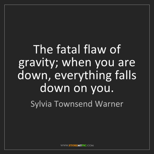 Sylvia Townsend Warner: The fatal flaw of gravity; when you are down, everything...
