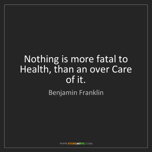 Benjamin Franklin: Nothing is more fatal to Health, than an over Care of...