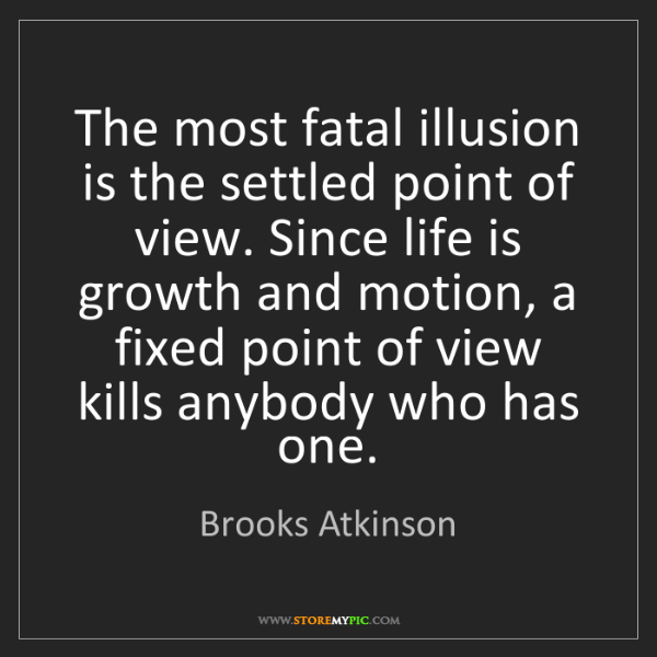 Brooks Atkinson: The most fatal illusion is the settled point of view....
