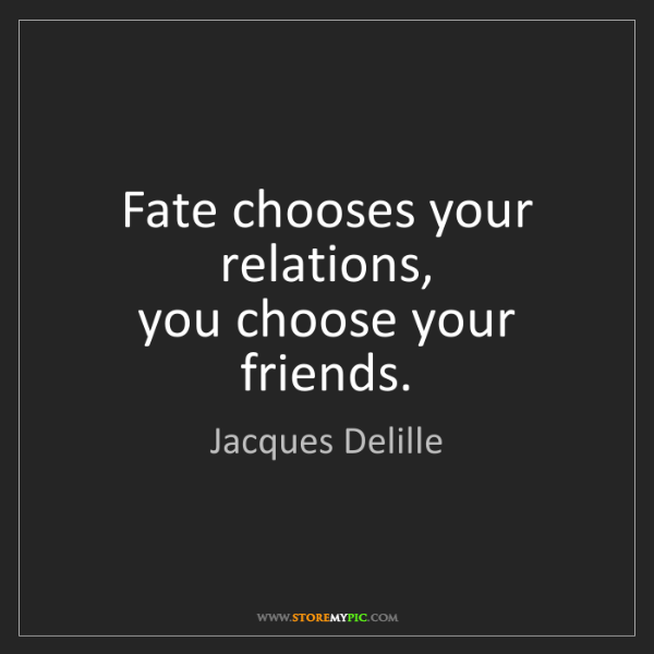 Jacques Delille: Fate chooses your relations,  you choose your friends.