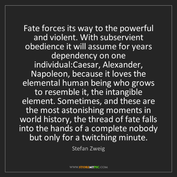 Stefan Zweig: Fate forces its way to the powerful and violent. With...