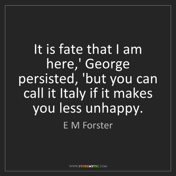 E M Forster: It is fate that I am here,' George persisted, 'but you...