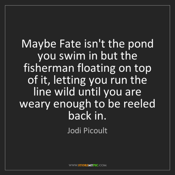 Jodi Picoult: Maybe Fate isn't the pond you swim in but the fisherman...