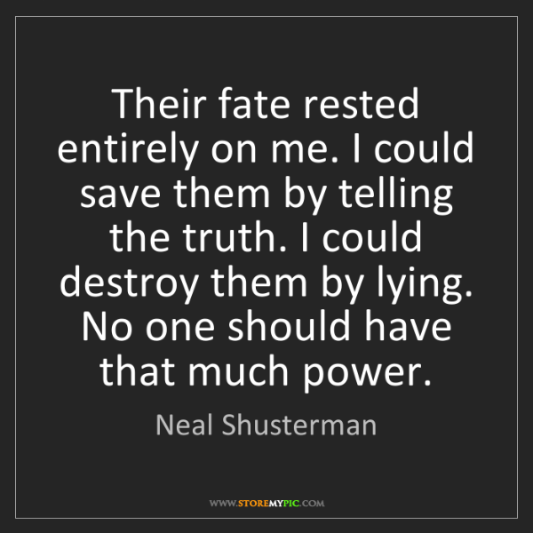 Neal Shusterman: Their fate rested entirely on me. I could save them by...