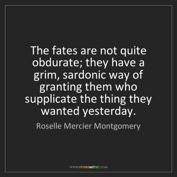 Roselle Mercier Montgomery: The fates are not quite obdurate; they have a grim, sardonic...