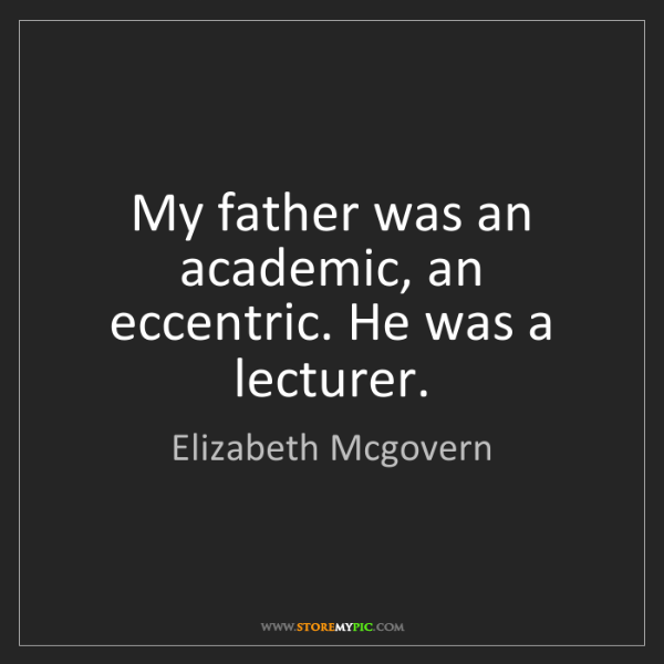 Elizabeth Mcgovern: My father was an academic, an eccentric. He was a lecturer.