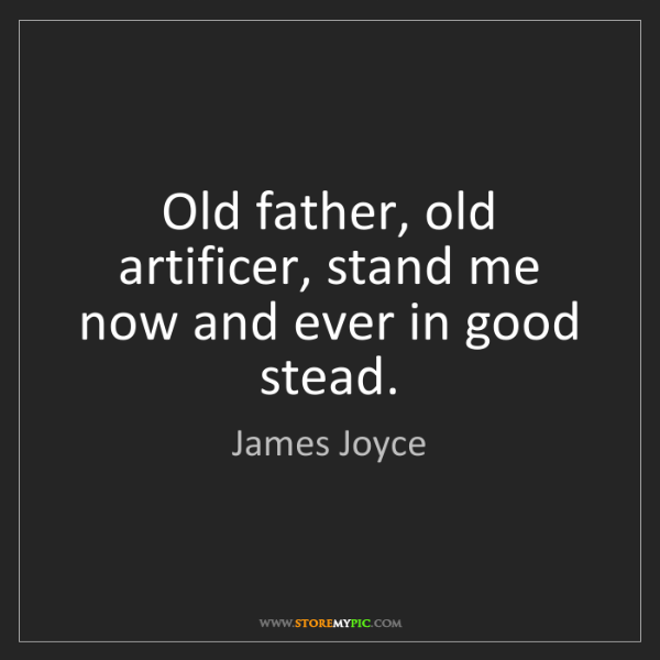 James Joyce: Old father, old artificer, stand me now and ever in good...