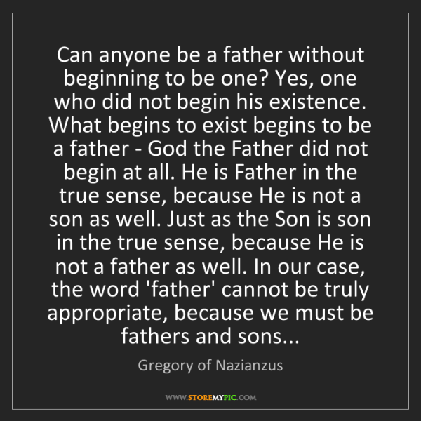 Gregory of Nazianzus: Can anyone be a father without beginning to be one? Yes,...