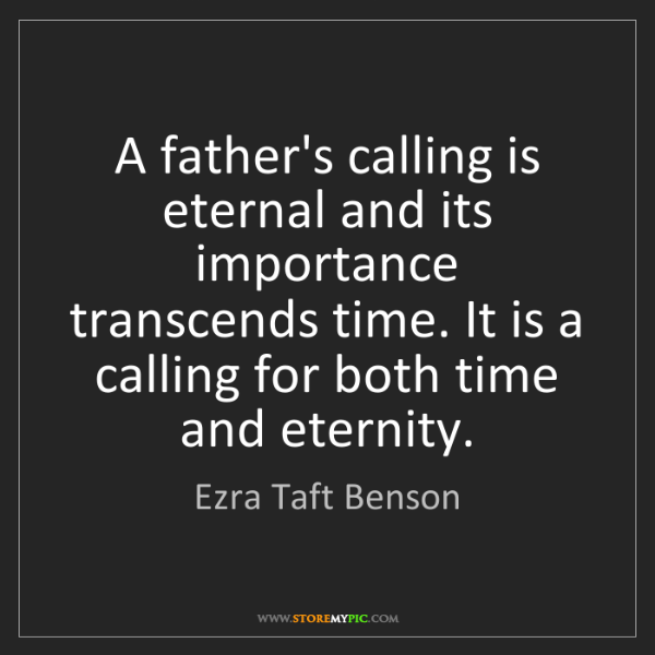 Ezra Taft Benson: A father's calling is eternal and its importance transcends...