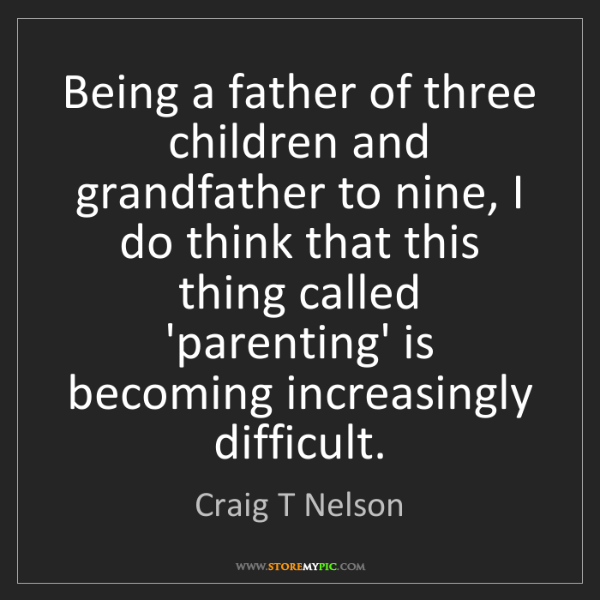 Craig T Nelson: Being a father of three children and grandfather to nine,...