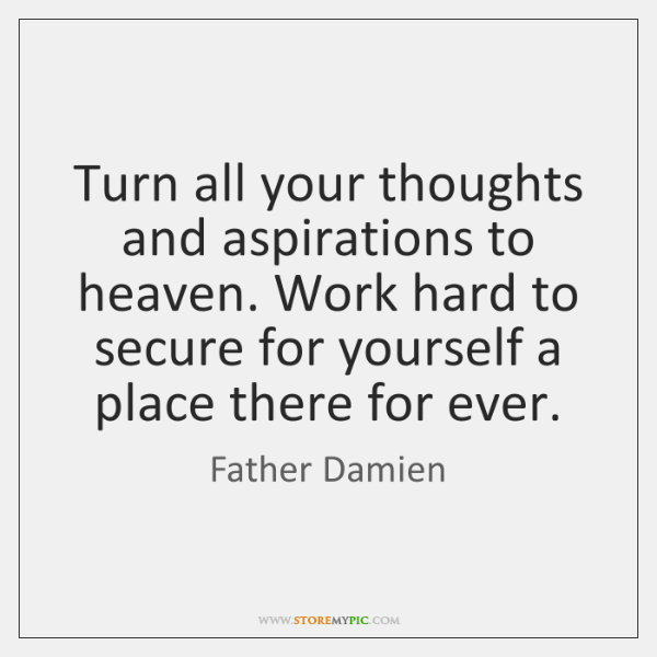 Turn all your thoughts and aspirations to heaven. Work hard to secure ...