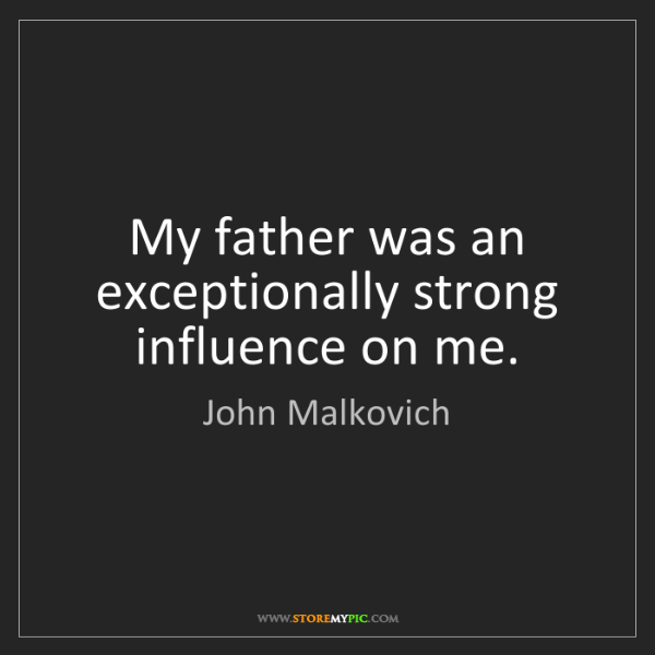 John Malkovich: My father was an exceptionally strong influence on me.