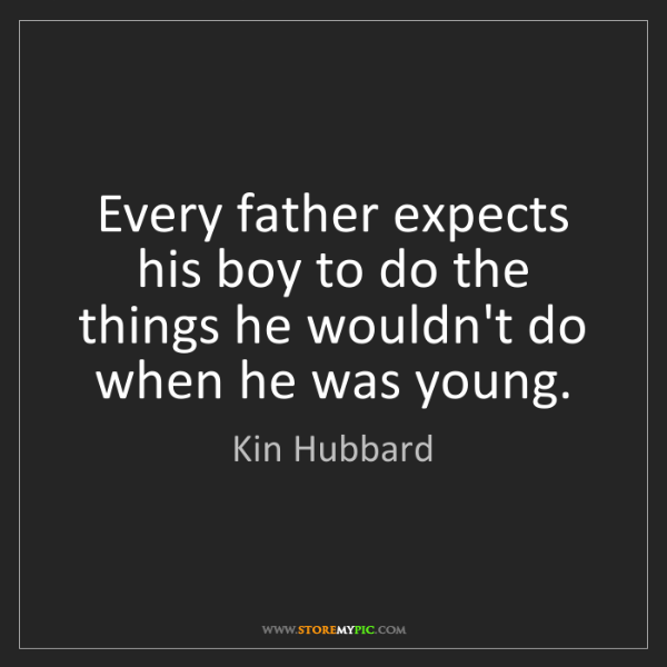 Kin Hubbard: Every father expects his boy to do the things he wouldn't...