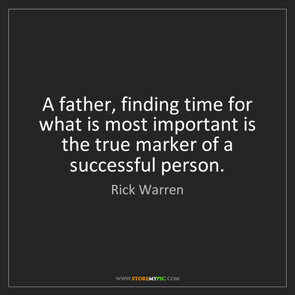 Rick Warren: A father, finding time for what is most important is...