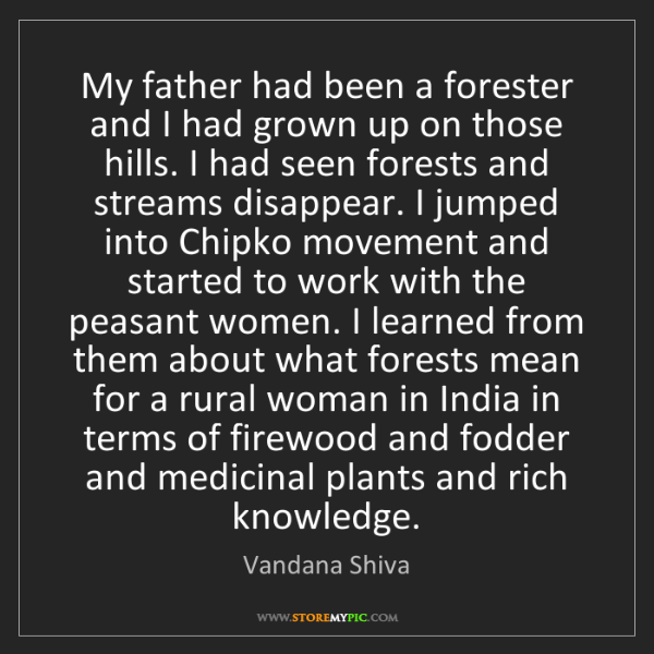Vandana Shiva: My father had been a forester and I had grown up on those...