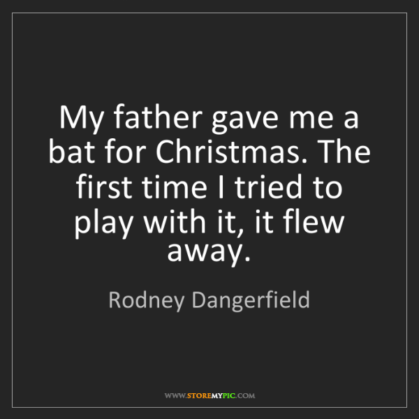 Rodney Dangerfield: My father gave me a bat for Christmas. The first time...