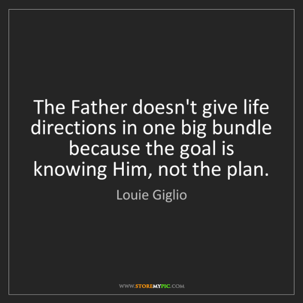 Louie Giglio: The Father doesn't give life directions in one big bundle...
