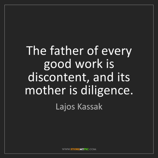 Lajos Kassak: The father of every good work is discontent, and its...