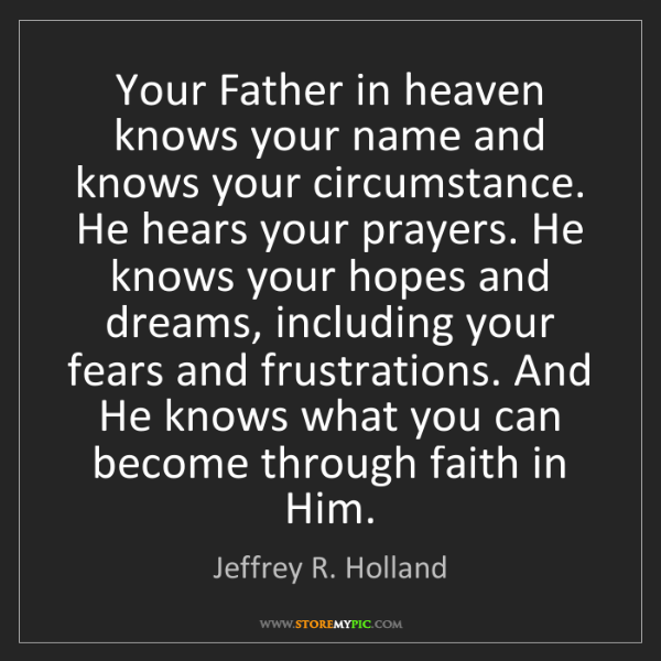 Jeffrey R. Holland: Your Father in heaven knows your name and knows your...