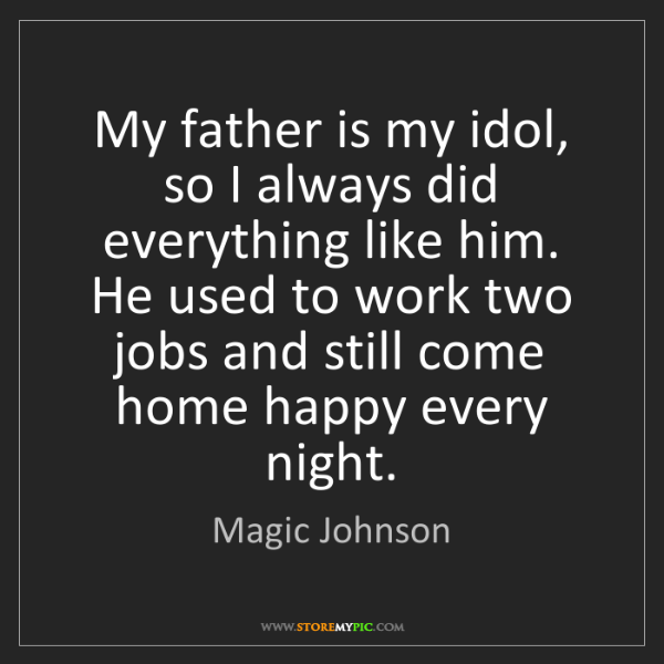 Magic Johnson: My father is my idol, so I always did everything like...