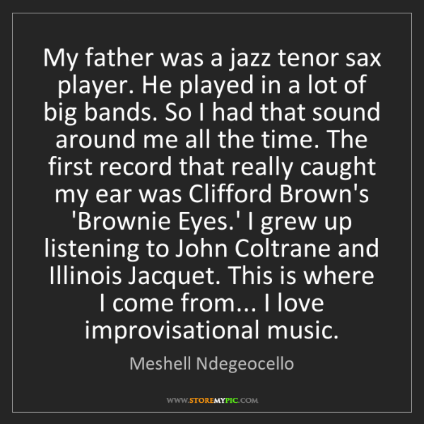 Meshell Ndegeocello: My father was a jazz tenor sax player. He played in a...