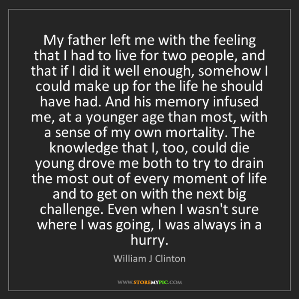 William J Clinton: My father left me with the feeling that I had to live...