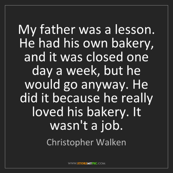 Christopher Walken: My father was a lesson. He had his own bakery, and it...