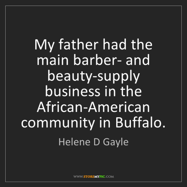 Helene D Gayle: My father had the main barber- and beauty-supply business...