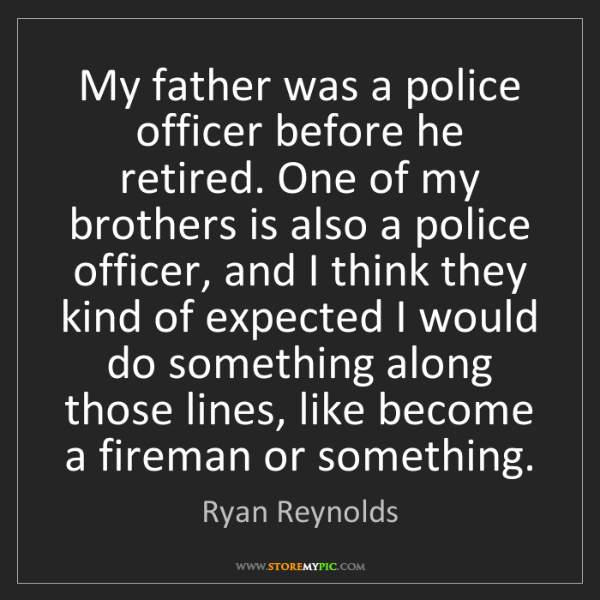 Ryan Reynolds: My father was a police officer before he retired. One...